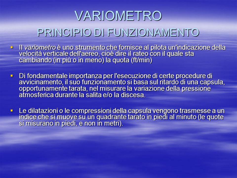 VARIOMETRO PRINCIPIO DI FUNZIONAMENTO Il variometro è uno strumento che fornisce al pilota un'indicazione della velocità verticale dell'aereo, cioè di