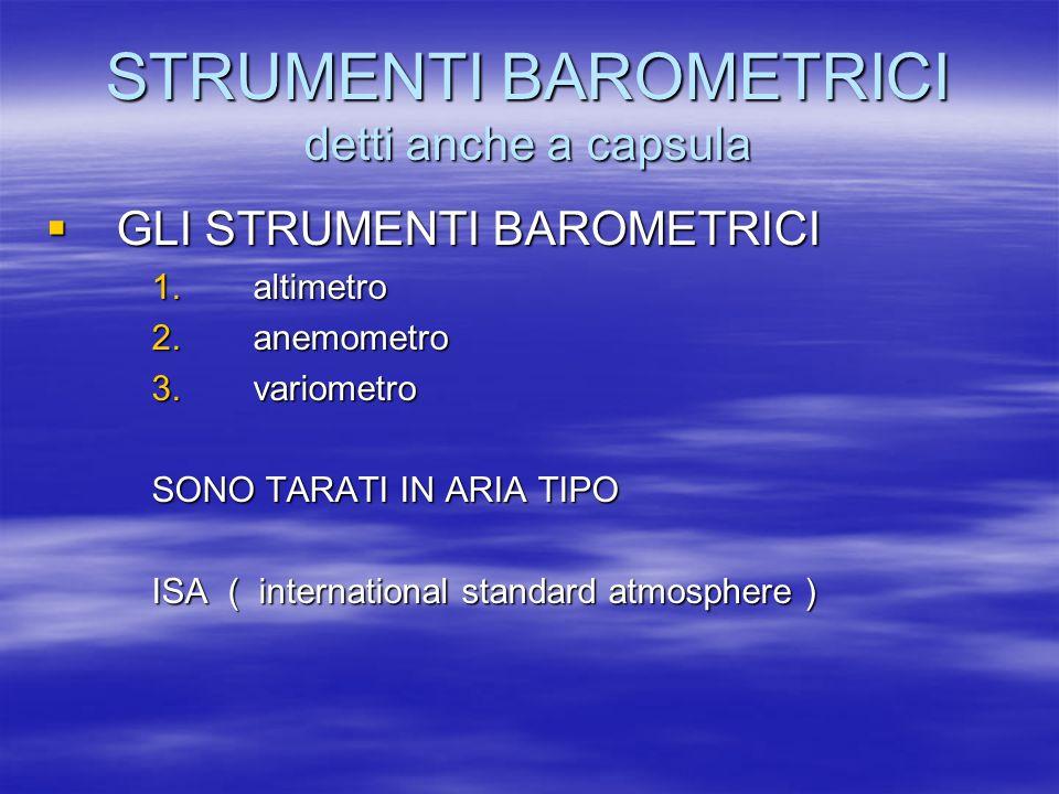 ISA CARATTERISTICHE PRINCIPALI PRESSIONE AL LIVELLO DEL MARE 1013,25 hPa PRESSIONE AL LIVELLO DEL MARE 1013,25 hPa TEMPERATURA AL LIVELLO DEL MARE 15 °C TEMPERATURA AL LIVELLO DEL MARE 15 °C GRADIENTE BARICO 27 ft / hPa GRADIENTE BARICO 27 ft / hPa GRADIENTE TERMICO 6,5 ° C /1000 m GRADIENTE TERMICO 6,5 ° C /1000 m 2° C /1000 ft 2° C /1000 ft DENSITA AL MSL 1,225 Kg / mc DENSITA AL MSL 1,225 Kg / mc Laria reale non sarà mai ISA ecco perché ci sono le correzioni Le letture verranno chiamate INDICATE