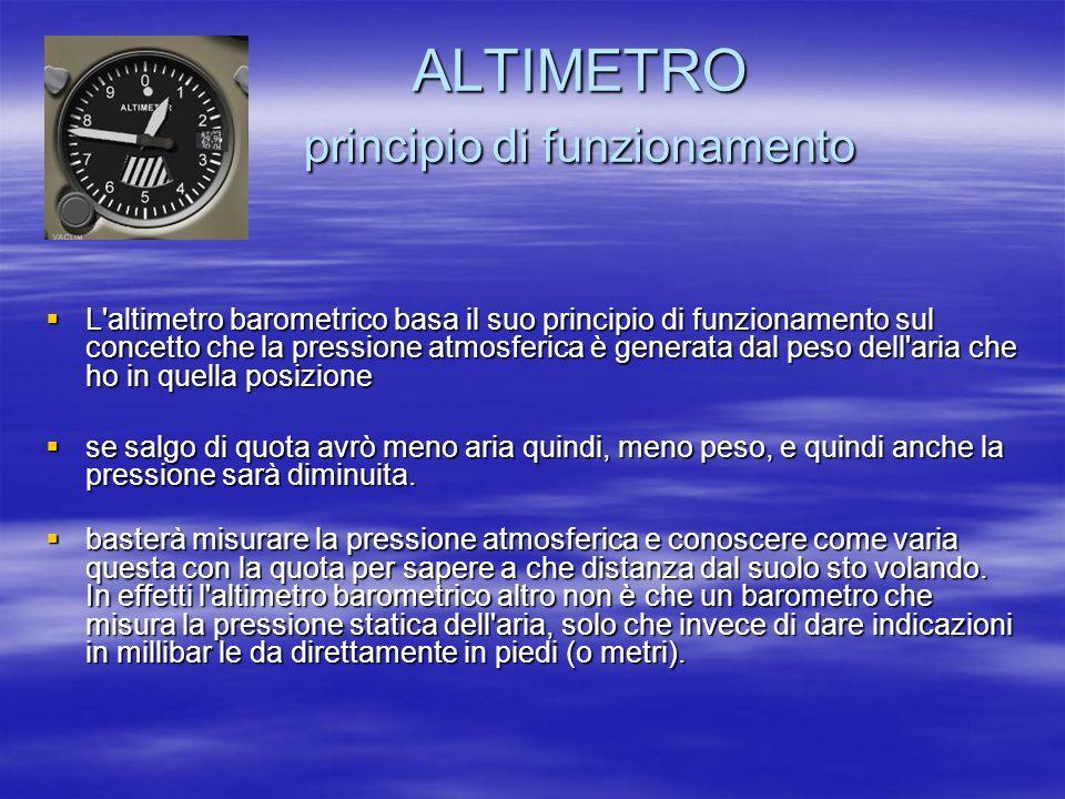 ALTIMETRO principio di funzionamento ALTIMETRO principio di funzionamento L'altimetro barometrico basa il suo principio di funzionamento sul concetto