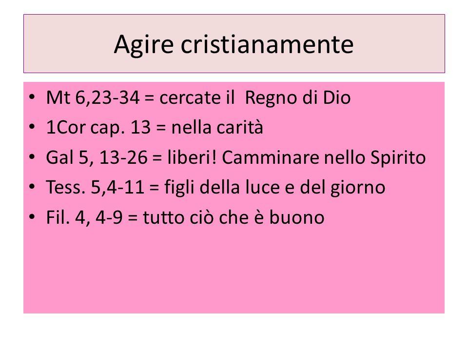 Agire cristianamente Mt 6,23-34 = cercate il Regno di Dio 1Cor cap. 13 = nella carità Gal 5, 13-26 = liberi! Camminare nello Spirito Tess. 5,4-11 = fi