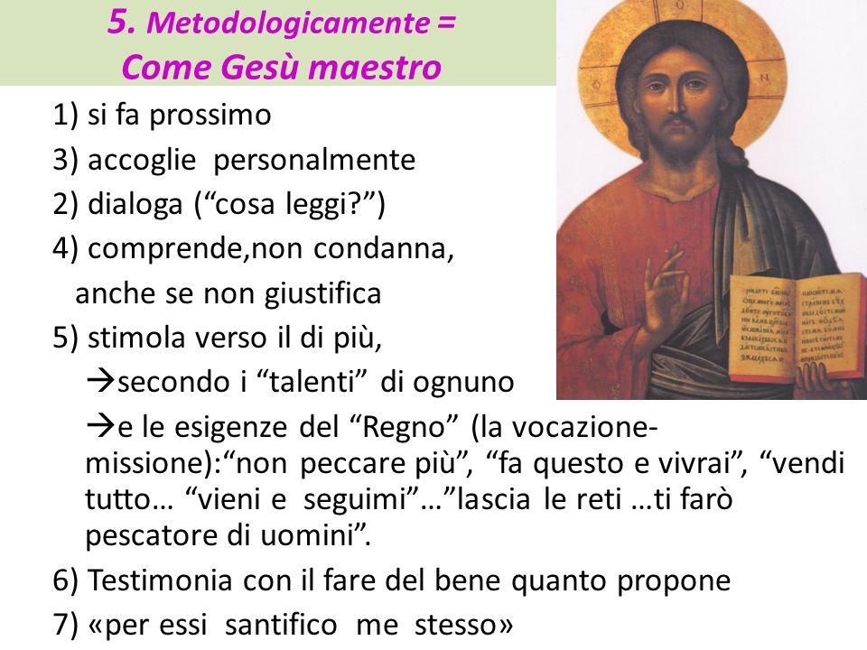 5. Metodologicamente = Come Gesù maestro 1) si fa prossimo 3) accoglie personalmente 2) dialoga (cosa leggi?) 4) comprende,non condanna, anche se non