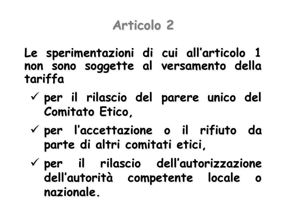 Articolo 2 Le sperimentazioni di cui allarticolo 1 non sono soggette al versamento della tariffa per il rilascio del parere unico del Comitato Etico,