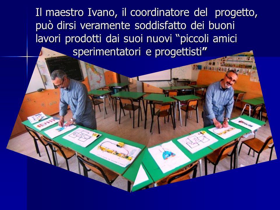 Il maestro Ivano, il coordinatore del progetto, può dirsi veramente soddisfatto dei buoni lavori prodotti dai suoi nuovi piccoli amici sperimentatori e progettisti