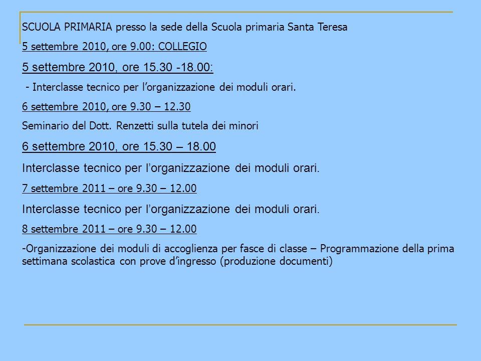 SCUOLA PRIMARIA presso la sede della Scuola primaria Santa Teresa 5 settembre 2010, ore 9.00: COLLEGIO 5 settembre 2010, ore 15.30 -18.00: - Interclasse tecnico per lorganizzazione dei moduli orari.