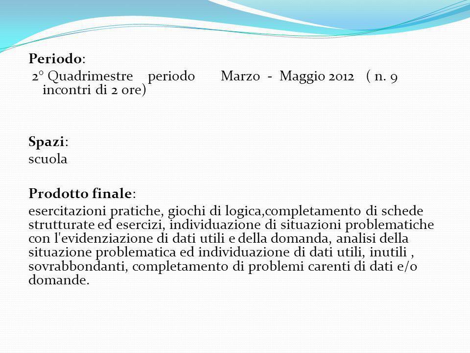 Periodo: 2° Quadrimestre periodo Marzo - Maggio 2012 ( n. 9 incontri di 2 ore) Spazi: scuola Prodotto finale: esercitazioni pratiche, giochi di logica