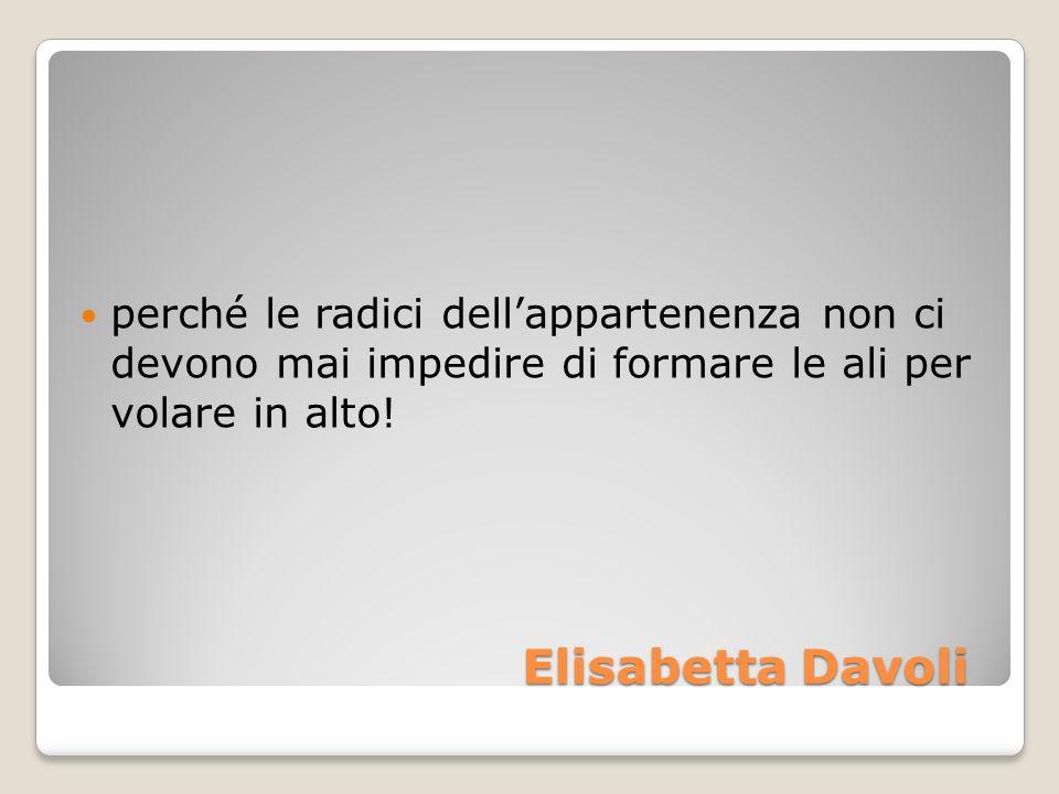 Elisabetta Davoli Elisabetta Davoli perché le radici dellappartenenza non ci devono mai impedire di formare le ali per volare in alto!