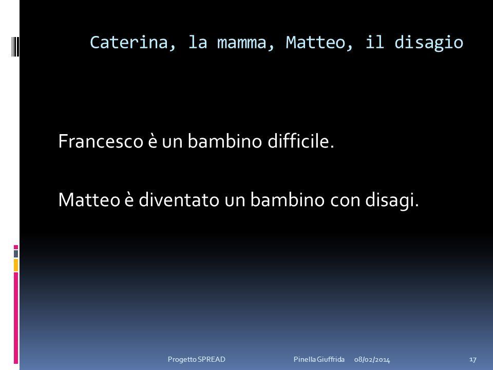 Caterina, la mamma, Matteo, il disagio Francesco è un bambino difficile. Matteo è diventato un bambino con disagi. 08/02/2014 17 Progetto SPREAD Pinel