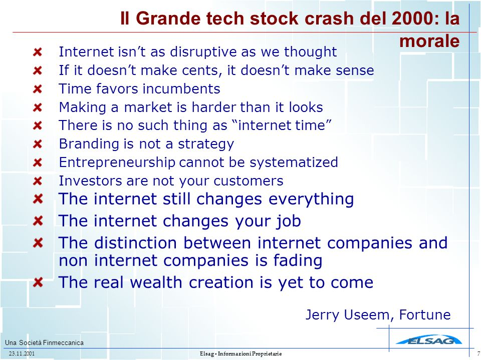 Una Società Finmeccanica 23.11.2001Elsag - Informazioni Proprietarie7 Il Grande tech stock crash del 2000: la morale Internet isnt as disruptive as we thought If it doesnt make cents, it doesnt make sense Time favors incumbents Making a market is harder than it looks There is no such thing as internet time Branding is not a strategy Entrepreneurship cannot be systematized Investors are not your customers The internet still changes everything The internet changes your job The distinction between internet companies and non internet companies is fading The real wealth creation is yet to come Jerry Useem, Fortune