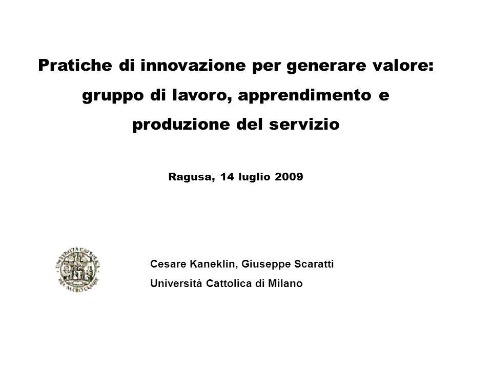 Pratiche di innovazione per generare valore: gruppo di lavoro, apprendimento e produzione del servizio Ragusa, 14 luglio 2009 Cesare Kaneklin, Giusepp