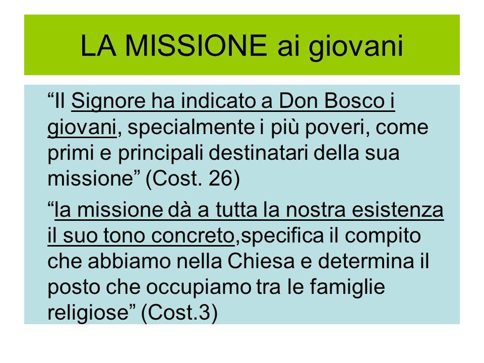 LA MISSIONE ai giovani Il Signore ha indicato a Don Bosco i giovani, specialmente i più poveri, come primi e principali destinatari della sua missione (Cost.