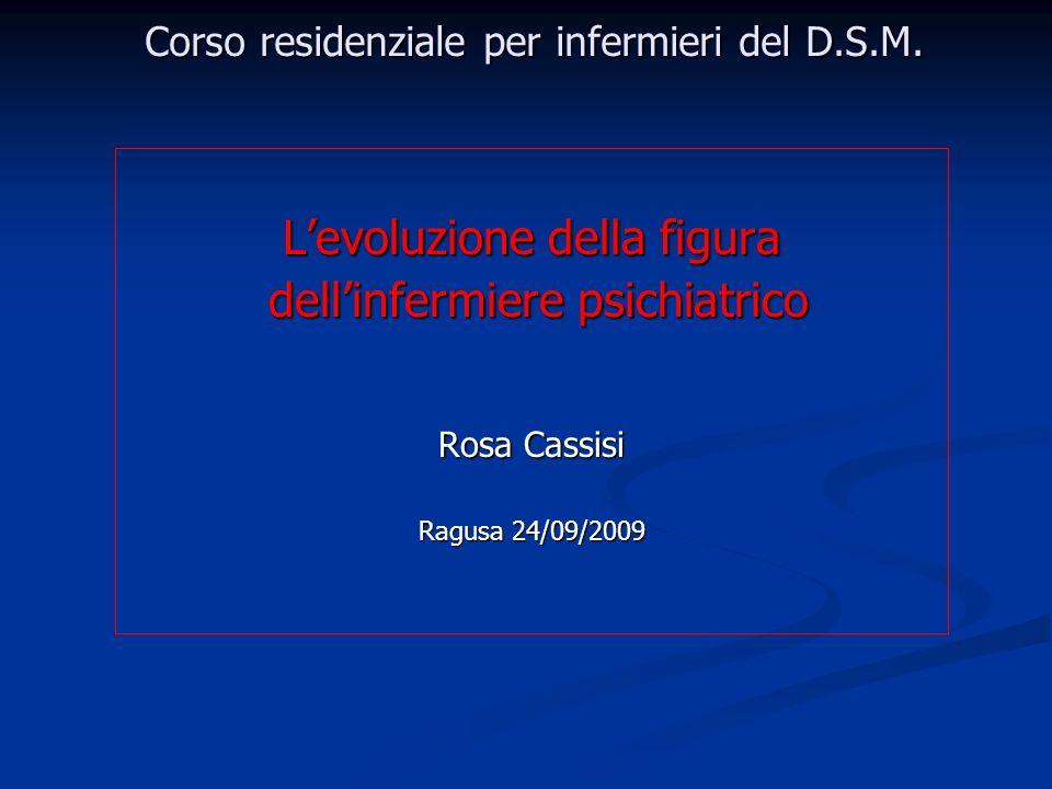 Corso residenziale per infermieri del D.S.M. Levoluzione della figura dellinfermiere psichiatrico dellinfermiere psichiatrico Rosa Cassisi Ragusa 24/0