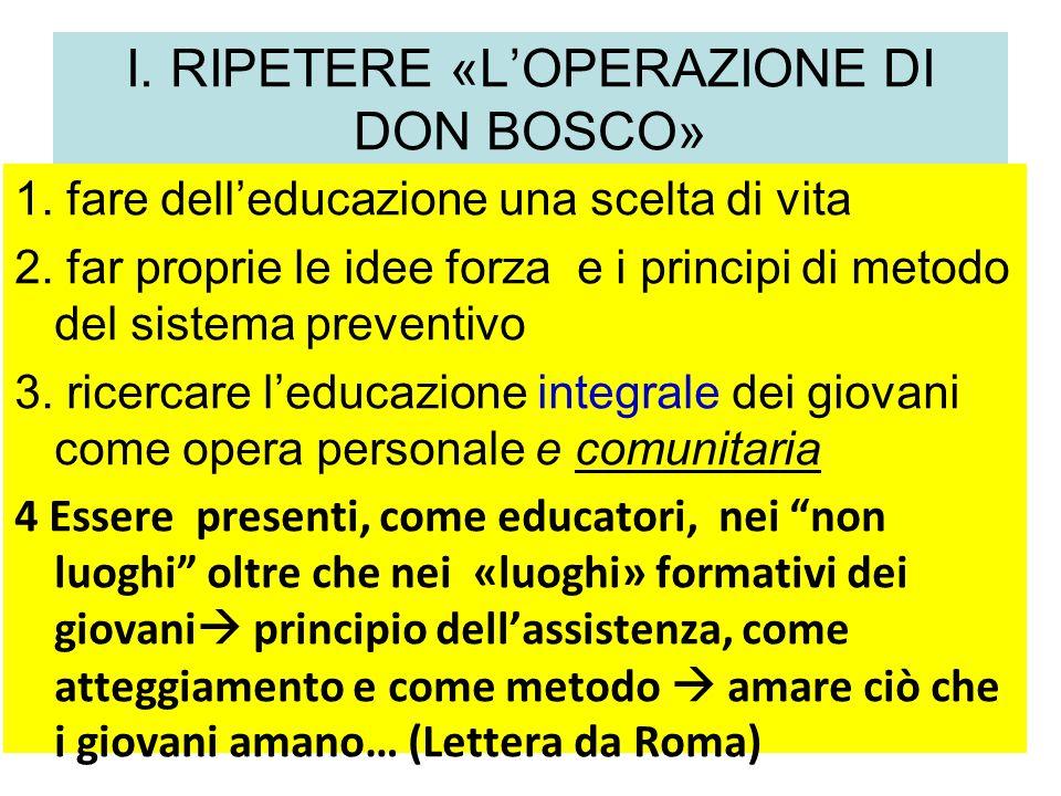 I. RIPETERE «LOPERAZIONE DI DON BOSCO» 1. fare delleducazione una scelta di vita 2. far proprie le idee forza e i principi di metodo del sistema preve