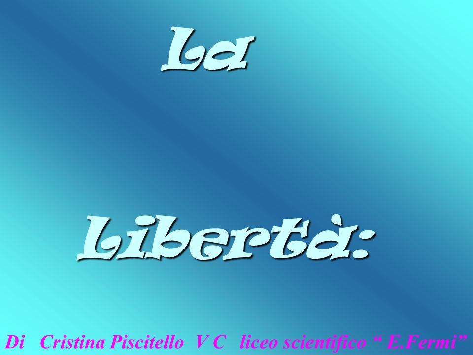 La Libertà: Di Cristina Piscitello V C liceo scientifico E.Fermi
