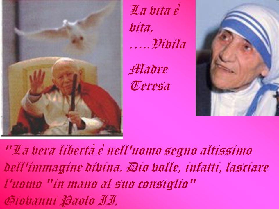 La vita è vita, …..Vivila Madre Teresa La vera libertà è nell uomo segno altissimo dell immagine divina.