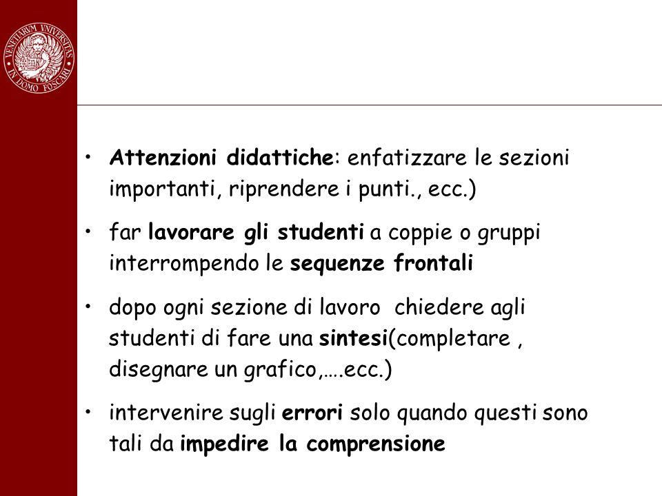 Attenzioni didattiche: enfatizzare le sezioni importanti, riprendere i punti., ecc.) far lavorare gli studenti a coppie o gruppi interrompendo le sequ