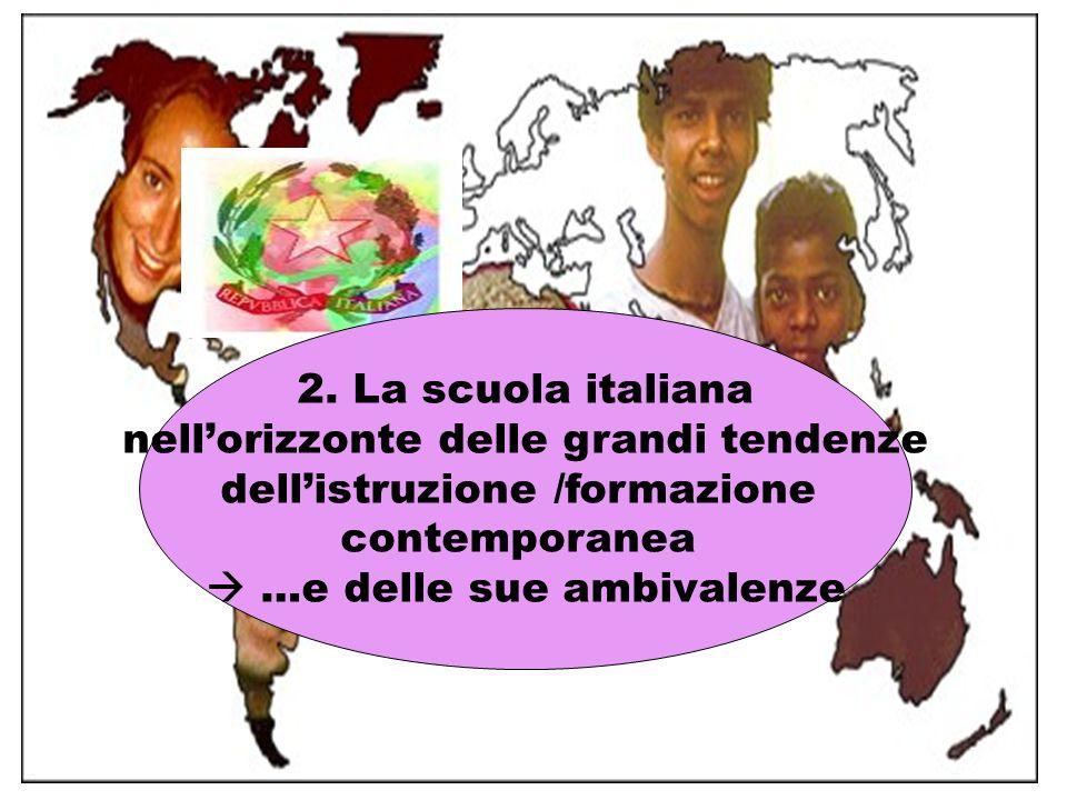 2. La scuola italiana nellorizzonte delle grandi tendenze dellistruzione /formazione contemporanea …e delle sue ambivalenze
