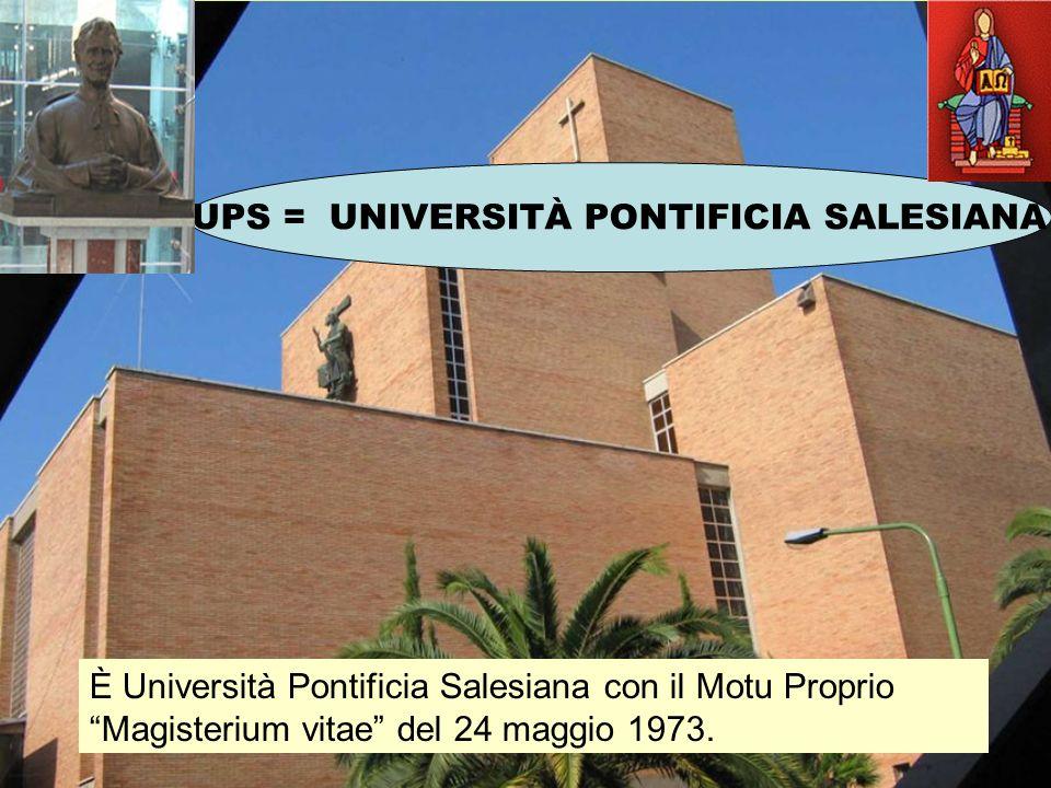 UPS = UNIVERSITÀ PONTIFICIA SALESIANA È Università Pontificia Salesiana con il Motu Proprio Magisterium vitae del 24 maggio 1973.
