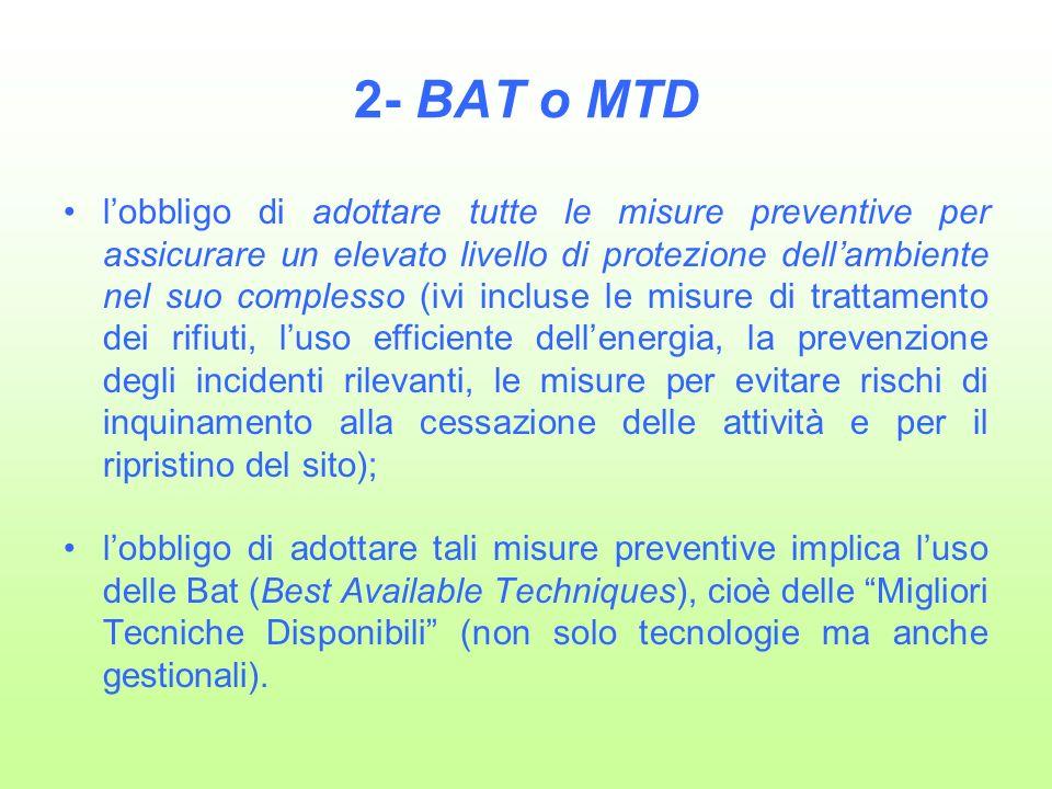 2- BAT o MTD lobbligo di adottare tutte le misure preventive per assicurare un elevato livello di protezione dellambiente nel suo complesso (ivi incluse le misure di trattamento dei rifiuti, luso efficiente dellenergia, la prevenzione degli incidenti rilevanti, le misure per evitare rischi di inquinamento alla cessazione delle attività e per il ripristino del sito); lobbligo di adottare tali misure preventive implica luso delle Bat (Best Available Techniques), cioè delle Migliori Tecniche Disponibili (non solo tecnologie ma anche gestionali).