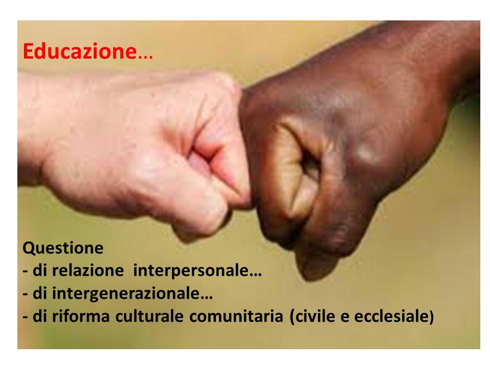 Questione - di relazione interpersonale… - di intergenerazionale… - di riforma culturale comunitaria (civile e ecclesiale ) Educazione…