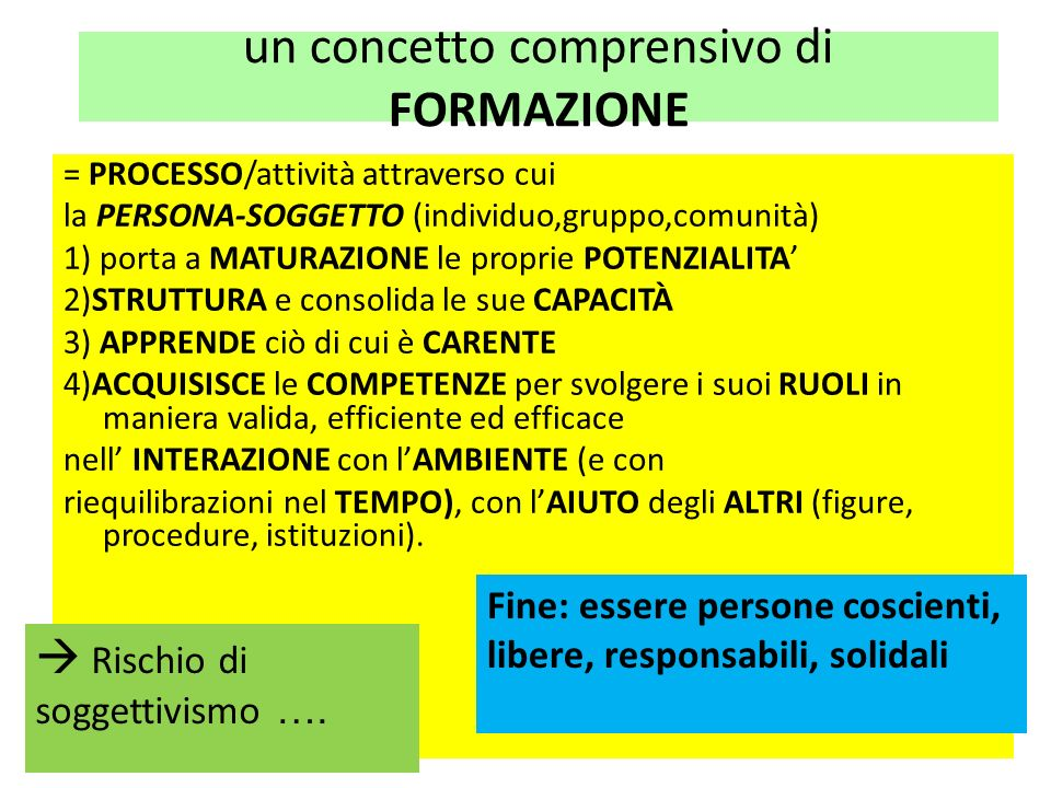 un concetto comprensivo di FORMAZIONE = PROCESSO/attività attraverso cui la PERSONA-SOGGETTO (individuo,gruppo,comunità) 1) porta a MATURAZIONE le pro