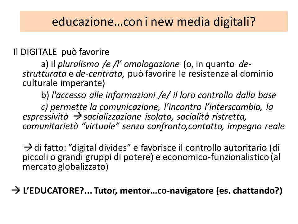 educazione…con i new media digitali? Il DIGITALE può favorire a) il pluralismo /e /l omologazione (o, in quanto de- strutturata e de-centrata, può fav