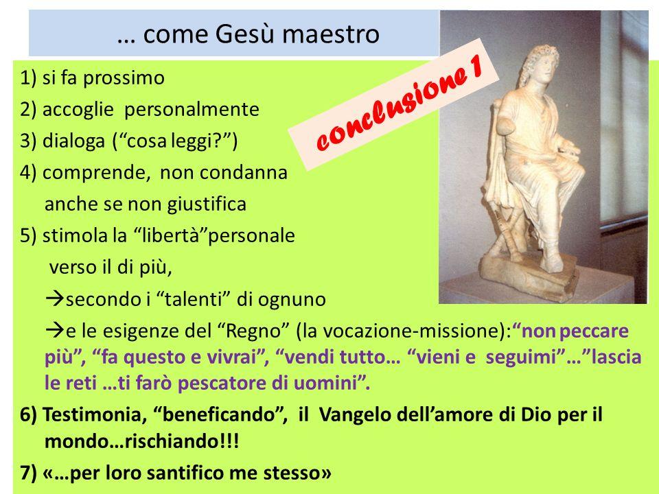 … come Gesù maestro 1) si fa prossimo 2) accoglie personalmente 3) dialoga (cosa leggi?) 4) comprende, non condanna anche se non giustifica 5) stimola