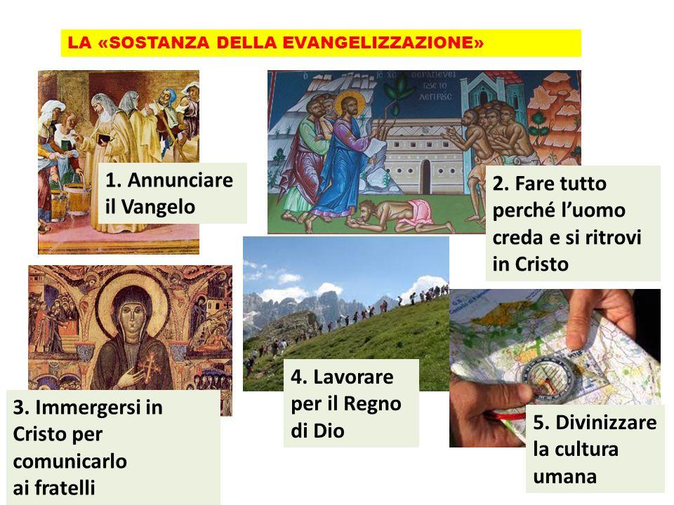 LA «SOSTANZA DELLA EVANGELIZZAZIONE» 2. Fare tutto perché luomo creda e si ritrovi in Cristo 1. Annunciare il Vangelo 3. Immergersi in Cristo per comu