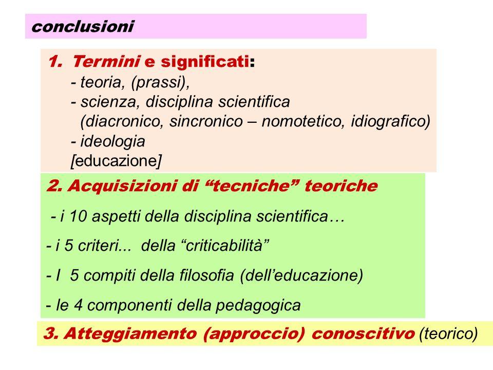 conclusioni 1.Termini e significati: - teoria, (prassi), - scienza, disciplina scientifica (diacronico, sincronico – nomotetico, idiografico) - ideolo
