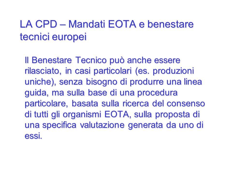 LA CPD – Mandati EOTA e benestare tecnici europei Il Benestare Tecnico può anche essere rilasciato, in casi particolari (es. produzioni uniche), senza