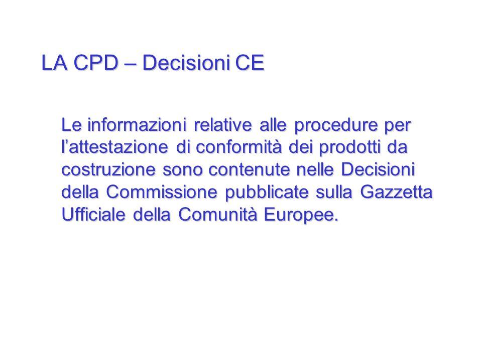 LA CPD – Decisioni CE Le informazioni relative alle procedure per lattestazione di conformità dei prodotti da costruzione sono contenute nelle Decisio
