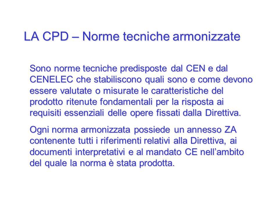 LA CPD – Norme tecniche armonizzate Sono norme tecniche predisposte dal CEN e dal CENELEC che stabiliscono quali sono e come devono essere valutate o