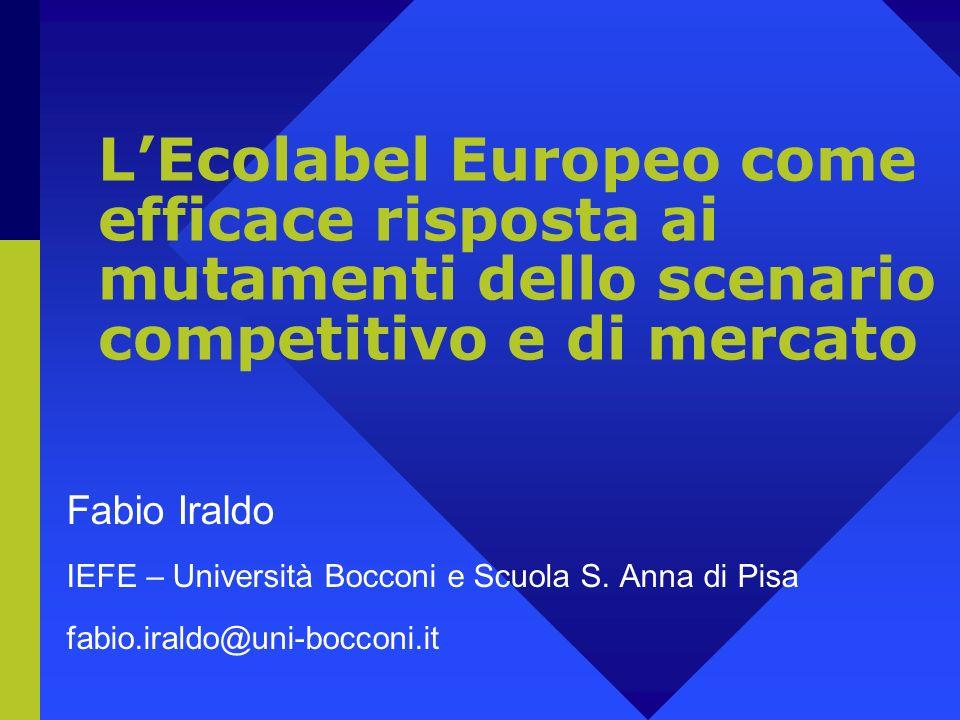 LEcolabel Europeo come efficace risposta ai mutamenti dello scenario competitivo e di mercato Fabio Iraldo IEFE – Università Bocconi e Scuola S.