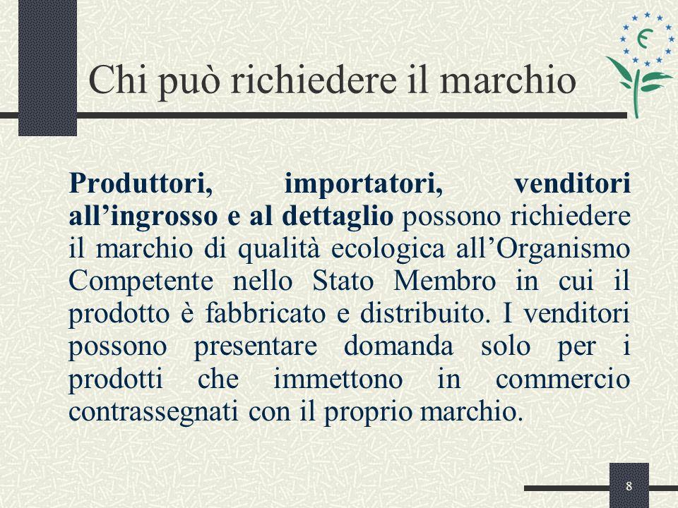 8 Chi può richiedere il marchio Produttori, importatori, venditori allingrosso e al dettaglio possono richiedere il marchio di qualità ecologica allOrganismo Competente nello Stato Membro in cui il prodotto è fabbricato e distribuito.