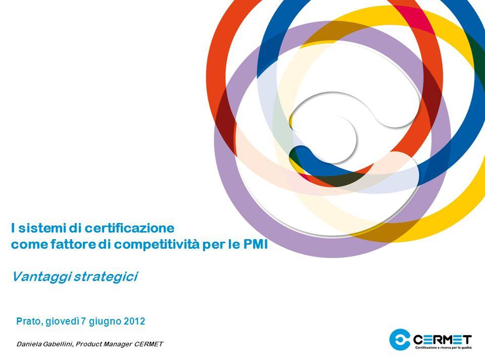 I sistemi di certificazione come fattore di competitività per le PMI Vantaggi strategici Prato, giovedì 7 giugno 2012 Daniela Gabellini, Product Manag