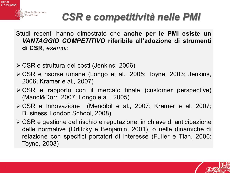 CSR e competitività nelle PMI Studi recenti hanno dimostrato che anche per le PMI esiste un VANTAGGIO COMPETITIVO riferibile alladozione di strumenti di CSR, esempi: CSR e struttura dei costi (Jenkins, 2006) CSR e risorse umane (Longo et al., 2005; Toyne, 2003; Jenkins, 2006; Kramer e al., 2007) CSR e rapporto con il mercato finale (customer perspective) (Mandl&Dorr, 2007; Longo e al., 2005) CSR e Innovazione (Mendibil e al., 2007; Kramer e al, 2007; Business London School, 2008) CSR e gestione del rischio e reputazione, in chiave di anticipazione delle normative (Orlitzky e Benjamin, 2001), o nelle dinamiche di relazione con specifici portatori di interesse (Fuller e Tian, 2006; Toyne, 2003)