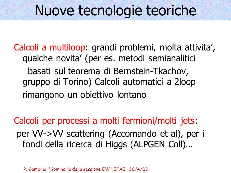 P. Gambino, Sommario della sessione EW, IFAE, 26/4/03 Nuove tecnologie teoriche Calcoli a multiloop: grandi problemi, molta attivita, qualche novita (