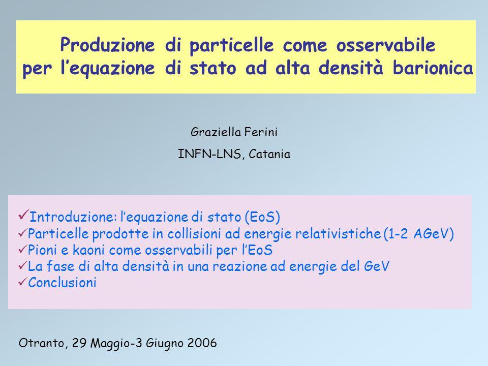Introduzione: lequazione di stato (EoS) Particelle prodotte in collisioni ad energie relativistiche (1-2 AGeV) Pioni e kaoni come osservabili per lEoS La fase di alta densità in una reazione ad energie del GeV Conclusioni Produzione di particelle come osservabile per lequazione di stato ad alta densità barionica Graziella Ferini INFN-LNS, Catania Otranto, 29 Maggio-3 Giugno 2006
