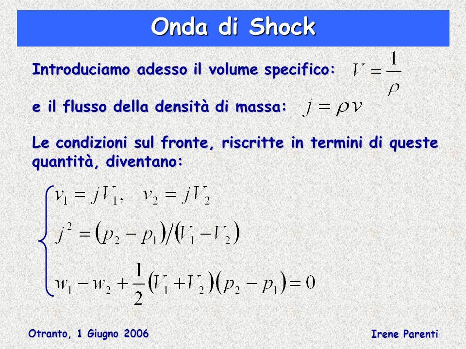 Otranto, 1 Giugno 2006 Irene Parenti Onda di Shock Introduciamo adesso il volume specifico: e il flusso della densità di massa: Le condizioni sul fronte, riscritte in termini di queste quantità, diventano: