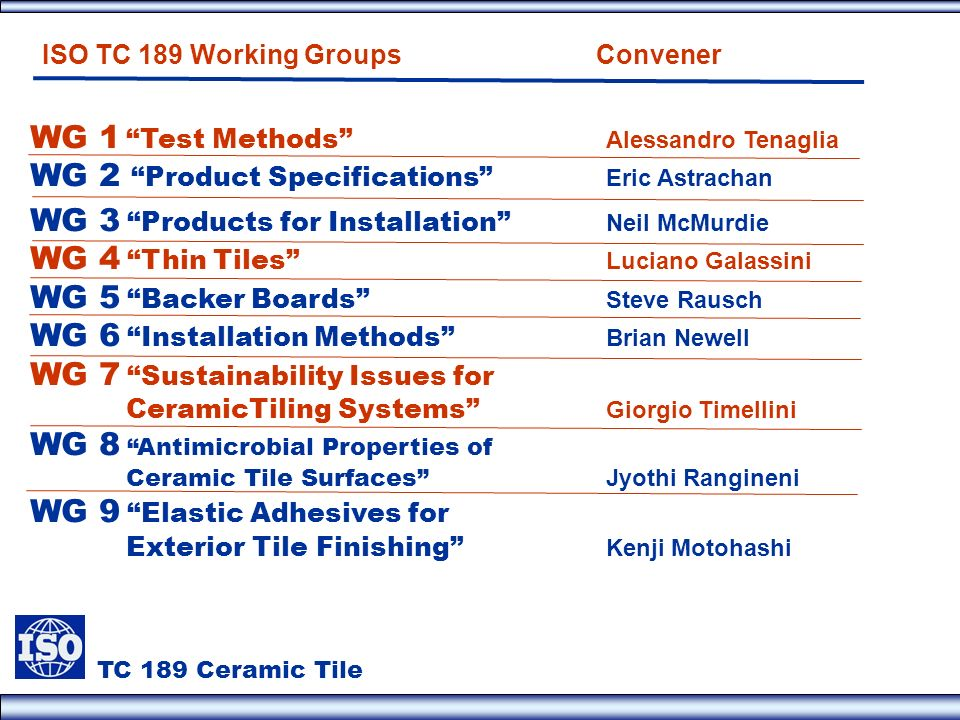 TC 189 Ceramic Tile WG 1 Test Methods Alessandro Tenaglia WG 2 Product Specifications Eric Astrachan WG 3 Products for Installation Neil McMurdie WG 4