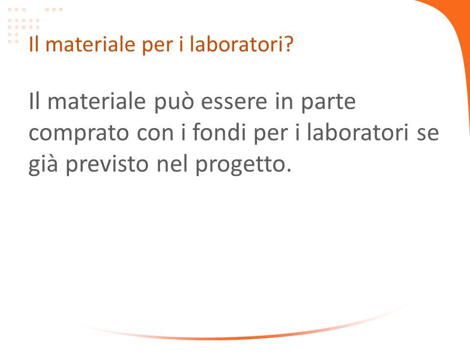 Il materiale per i laboratori? Il materiale può essere in parte comprato con i fondi per i laboratori se già previsto nel progetto.