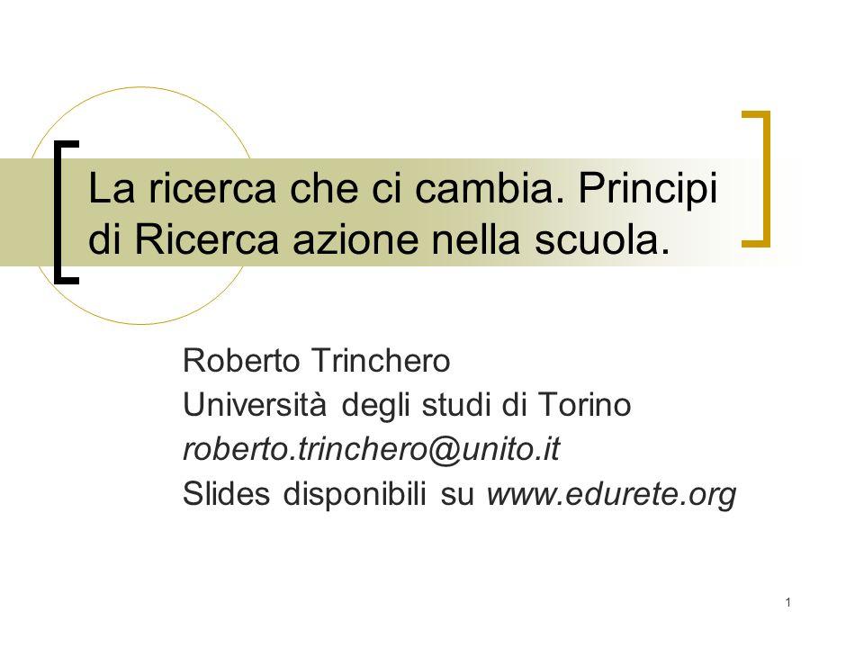 1 La ricerca che ci cambia. Principi di Ricerca azione nella scuola. Roberto Trinchero Università degli studi di Torino roberto.trinchero@unito.it Sli