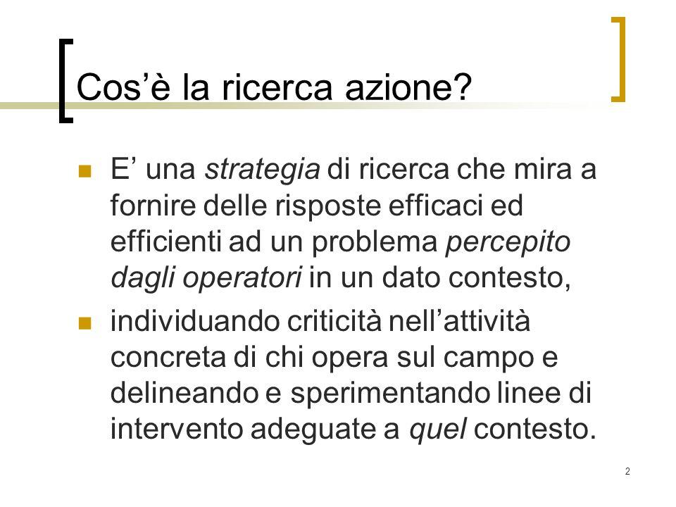 2 Cosè la ricerca azione? E una strategia di ricerca che mira a fornire delle risposte efficaci ed efficienti ad un problema percepito dagli operatori