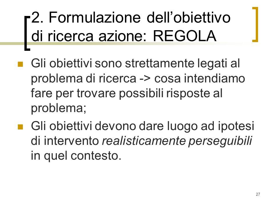27 2. Formulazione dellobiettivo di ricerca azione: REGOLA Gli obiettivi sono strettamente legati al problema di ricerca -> cosa intendiamo fare per t