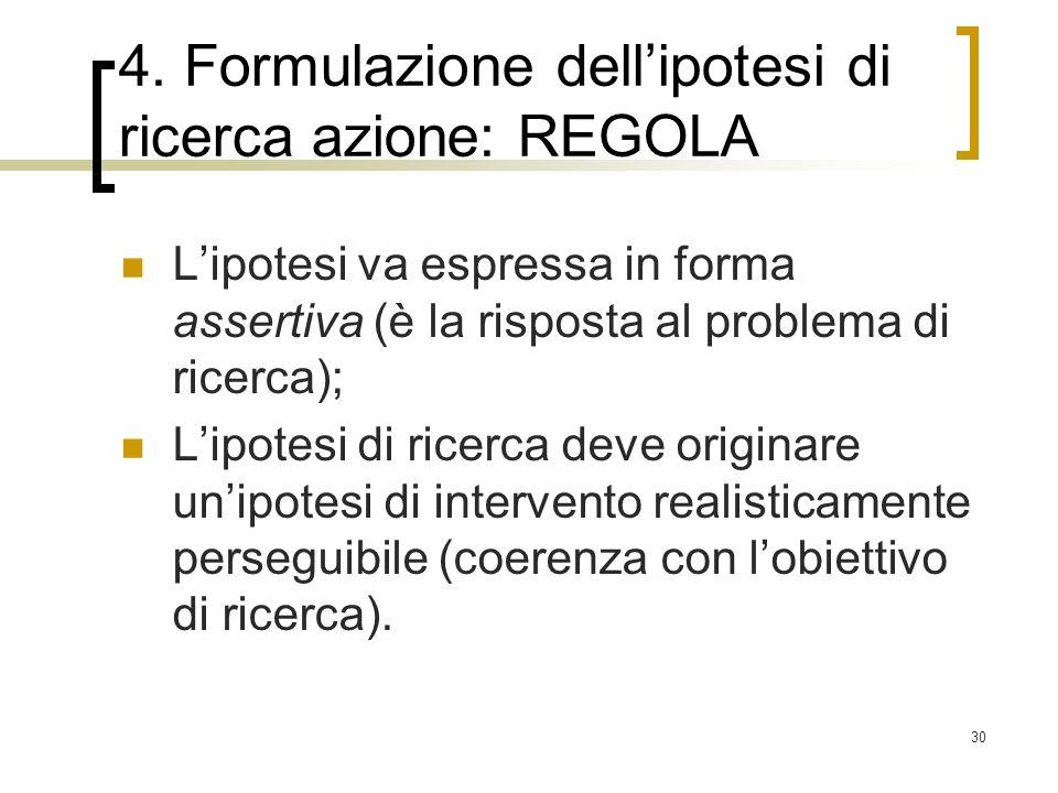 30 4. Formulazione dellipotesi di ricerca azione: REGOLA Lipotesi va espressa in forma assertiva (è la risposta al problema di ricerca); Lipotesi di r