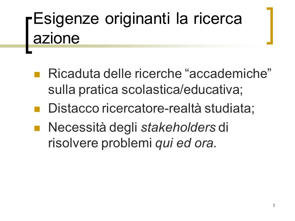 5 Esigenze originanti la ricerca azione Ricaduta delle ricerche accademiche sulla pratica scolastica/educativa; Distacco ricercatore-realtà studiata;