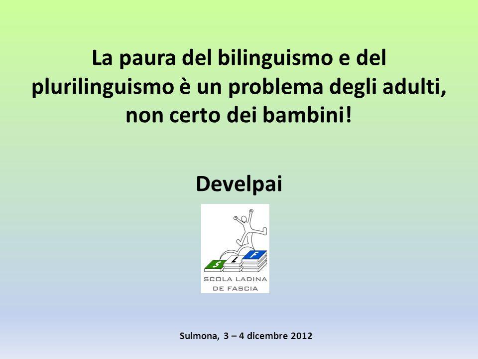 La paura del bilinguismo e del plurilinguismo è un problema degli adulti, non certo dei bambini! Develpai Sulmona, 3 – 4 dicembre 2012