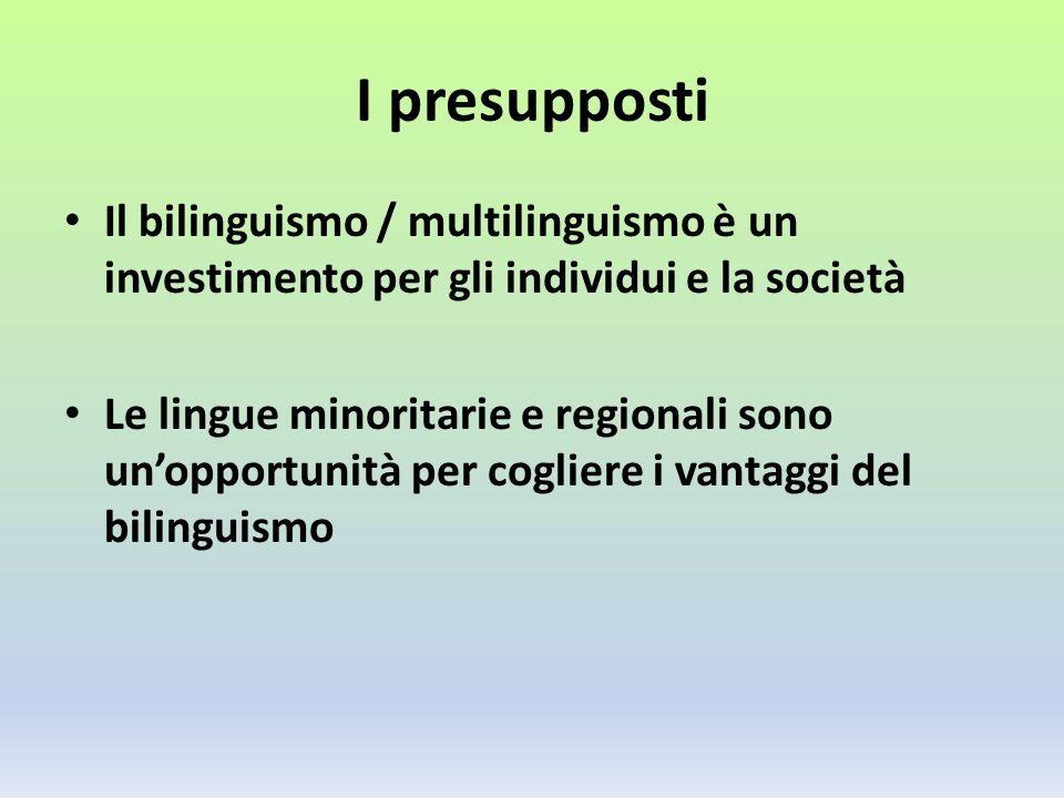 I presupposti Il bilinguismo / multilinguismo è un investimento per gli individui e la società Le lingue minoritarie e regionali sono unopportunità per cogliere i vantaggi del bilinguismo
