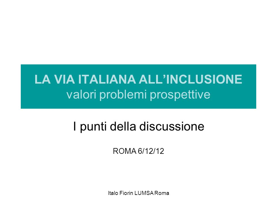 Italo Fiorin LUMSA Roma LA VIA ITALIANA ALLINCLUSIONE valori problemi prospettive I punti della discussione ROMA 6/12/12