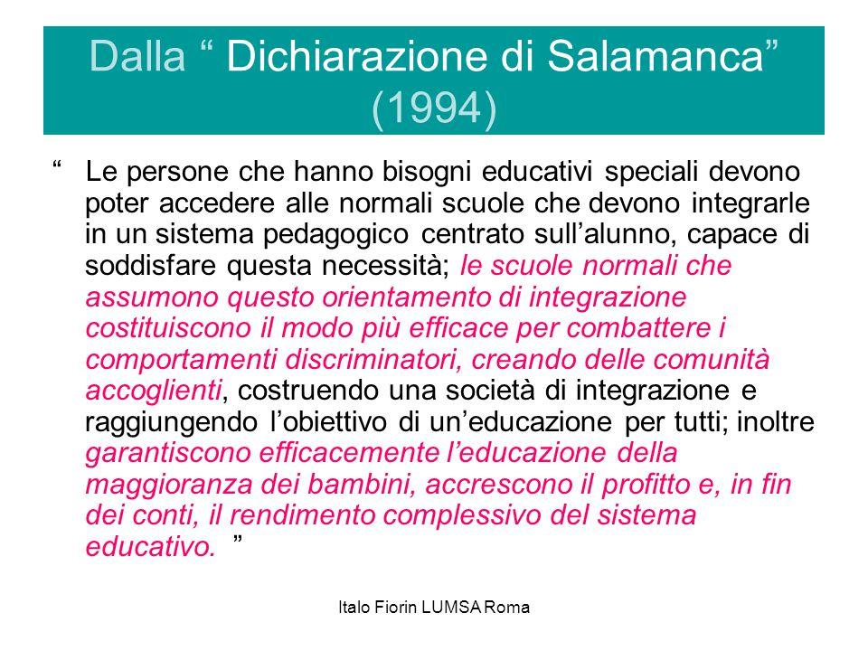 Italo Fiorin LUMSA Roma Dalla Dichiarazione di Salamanca (1994) Le persone che hanno bisogni educativi speciali devono poter accedere alle normali scu