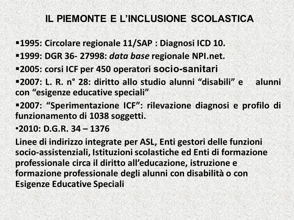 IL PIEMONTE E LINCLUSIONE SCOLASTICA 1995: Circolare regionale 11/SAP : Diagnosi ICD 10. 1999: DGR 36- 27998: data base regionale NPI.net. 2005: corsi